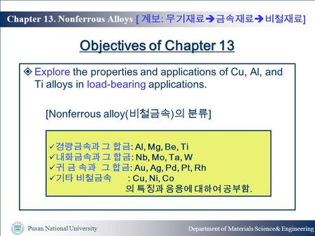Pusan National University Department of Materials Science& Engineering Chapter 13. Nonferrous Alloys Objectives of Chapter 13  Explore the properties.