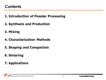 Powder Metallurgy Processing 1 Contents 1. Introduction of Powder Processing 2. Synthesis and Production 3. Mixing 4. Characterization Methods 5. Shaping.