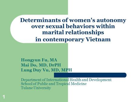 1 Determinants of women's autonomy over sexual behaviors within marital relationships in contemporary Vietnam Hongyun Fu, MA Mai Do, MD, DrPH Lung Duy.