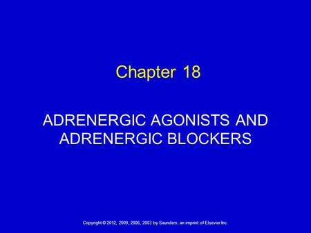Copyright © 2012, 2009, 2006, 2003 by Saunders, an imprint of Elsevier Inc. 1 Chapter 18 ADRENERGIC AGONISTS AND ADRENERGIC BLOCKERS.