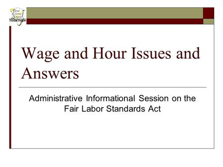 Wage and Hour Issues and Answers Administrative Informational Session on the Fair Labor Standards Act.