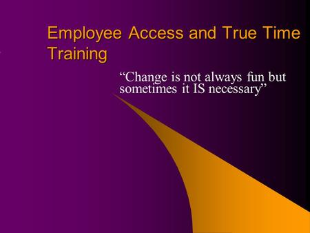 "Employee Access and True Time Training ""Change is not always fun but sometimes it IS necessary"""