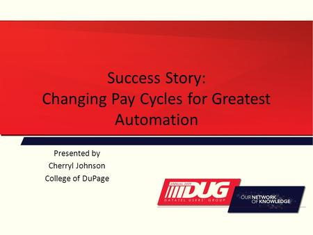 Success Story: Changing Pay Cycles for Greatest Automation Presented by Cherryl Johnson College of DuPage.