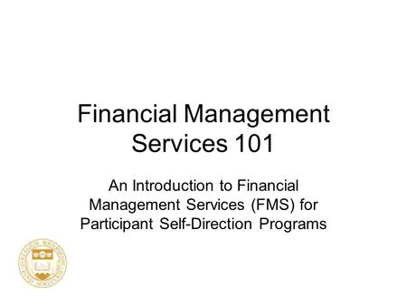 Financial Management Services 101 An Introduction to Financial Management Services (FMS) for Participant Self-Direction Programs.