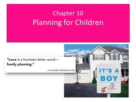 Chapter 10 Planning for Children. Chapter Sections 10-1 Do You Want to Have Children? 10-2 How Many Children Do You Want? 10-3 Teenage Motherhood 10-4.