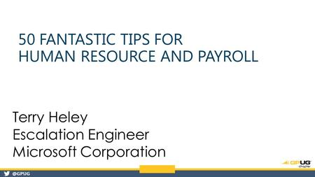 @GPUG 50 FANTASTIC TIPS FOR HUMAN RESOURCE AND PAYROLL Terry Heley Escalation Engineer Microsoft Corporation.