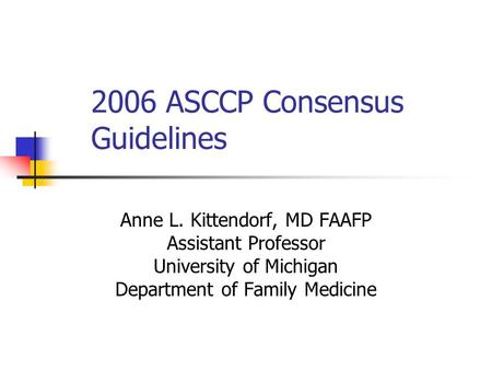 2006 ASCCP Consensus Guidelines Anne L. Kittendorf, MD FAAFP Assistant Professor University of Michigan Department of Family Medicine.