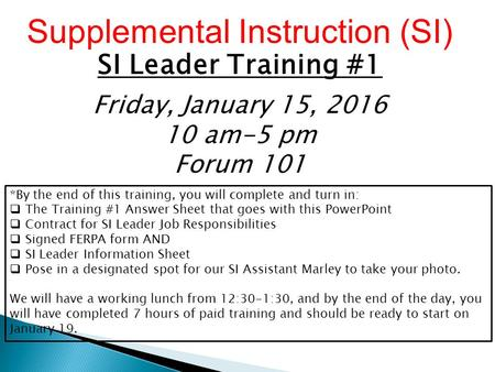 Supplemental Instruction (SI) SI Leader Training #1 Friday, January 15, 2016 10 am-5 pm Forum 101 *By the end of this training, you will complete and turn.