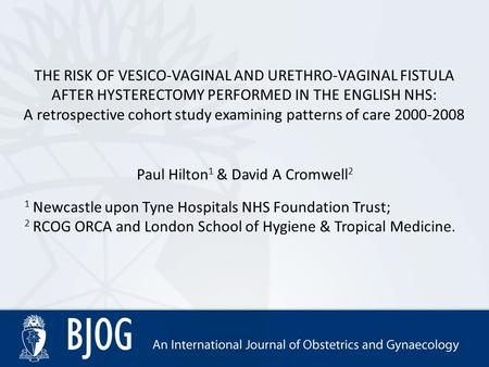 THE RISK OF VESICO-VAGINAL AND URETHRO-VAGINAL FISTULA AFTER HYSTERECTOMY PERFORMED IN THE ENGLISH NHS: A retrospective cohort study examining patterns.