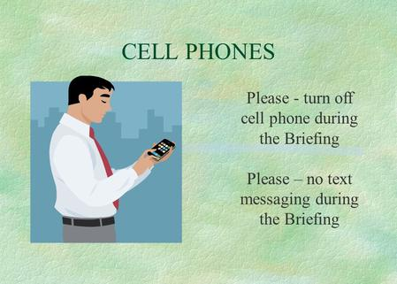 CELL PHONES Please - turn off cell phone during the Briefing Please – no text messaging during the Briefing.