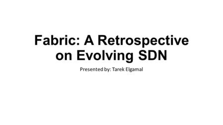 Fabric: A Retrospective on Evolving SDN Presented by: Tarek Elgamal.