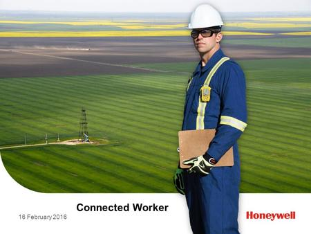 16 February 2016 Connected Worker. © 2015 by Honeywell International Inc. All rights reserved. Connected Worker 1 Real Time Gas Detection, Real Time Telematics.