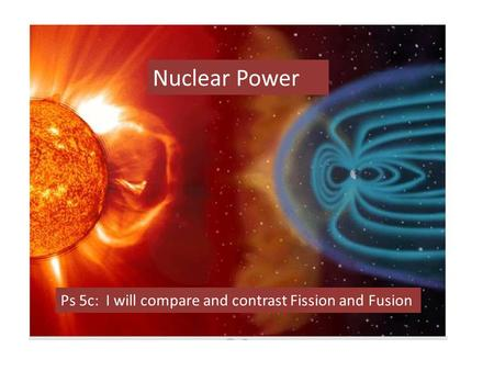 Nuclear Power Ps 5c: I will compare and contrast Fission and Fusion.