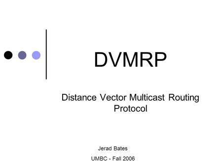 DVMRP Distance Vector Multicast Routing Protocol Jerad Bates UMBC - Fall 2006.