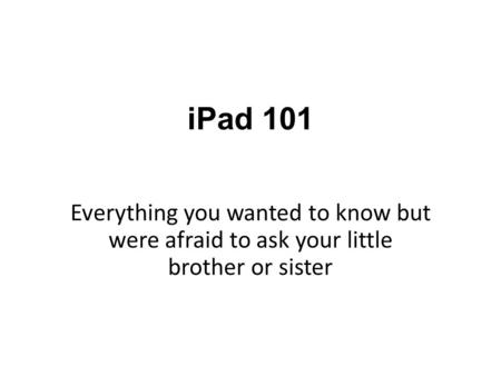 IPad 101 Everything you wanted to know but were afraid to ask your little brother or sister.