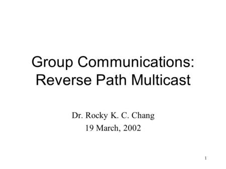 1 Group Communications: Reverse Path Multicast Dr. Rocky K. C. Chang 19 March, 2002.