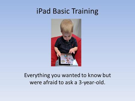 IPad Basic Training Everything you wanted to know but were afraid to ask a 3-year-old.