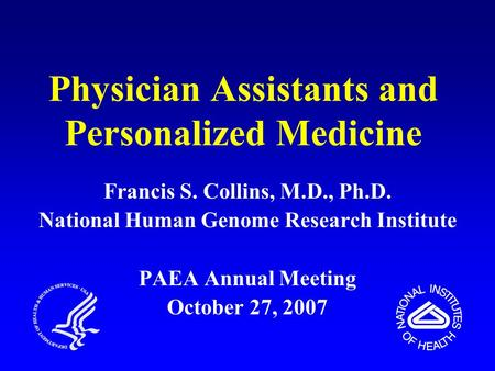 Physician Assistants and Personalized Medicine Francis S. Collins, M.D., Ph.D. National Human Genome Research Institute PAEA Annual Meeting October 27,