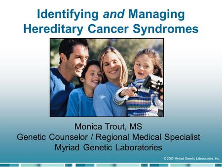 Identifying and Managing Hereditary Cancer Syndromes © 2005 Myriad Genetic Laboratories, Inc. Monica Trout, MS Genetic Counselor / Regional Medical Specialist.