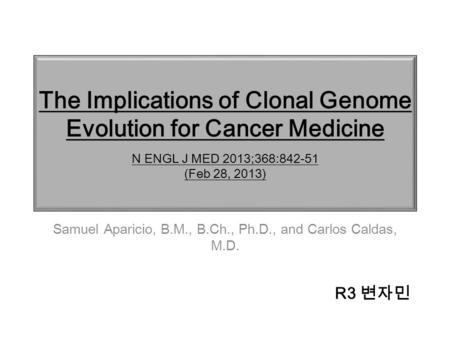 The Implications of Clonal Genome Evolution for Cancer Medicine N ENGL J MED 2013;368:842-51 (Feb 28, 2013) Samuel Aparicio, B.M., B.Ch., Ph.D., and Carlos.
