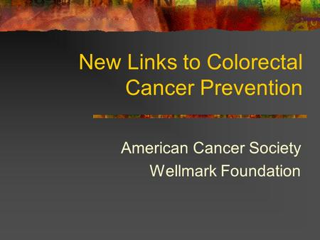 New Links to Colorectal Cancer Prevention American Cancer Society Wellmark Foundation.