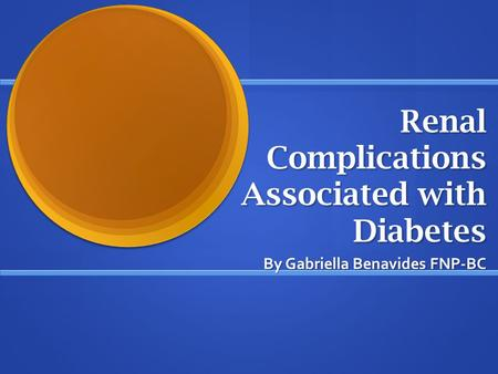Renal Complications Associated with Diabetes By Gabriella Benavides FNP-BC.