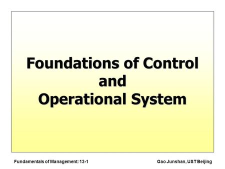 Fundamentals of Management: 13-1Gao Junshan, UST Beijing Foundations of Control and Operational System.