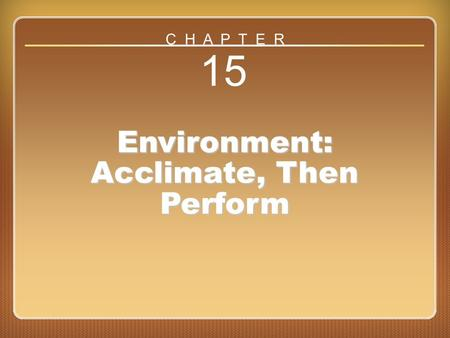 Chapter 15 15 Environment: Acclimate, Then Perform C H A P T E R.
