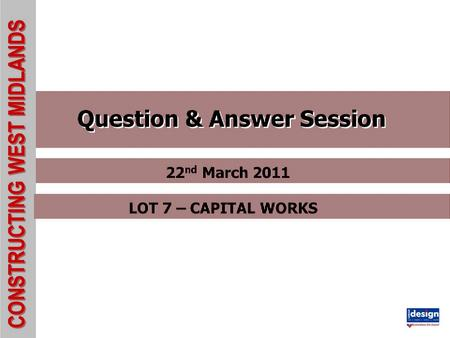 CONSTRUCTING WEST MIDLANDS Question & Answer Session 22 nd March 2011 LOT 7 – CAPITAL WORKS.