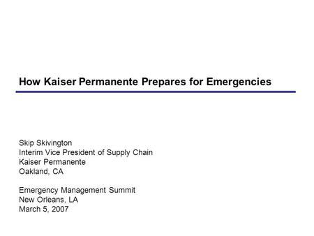Skip Skivington Interim Vice President of Supply Chain Kaiser Permanente Oakland, CA Emergency Management Summit New Orleans, LA March 5, 2007 How Kaiser.