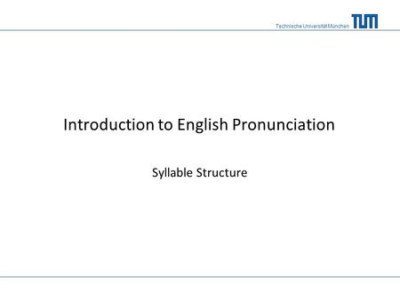Technische Universität München Introduction to English Pronunciation Syllable Structure.