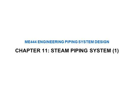 ME444 ENGINEERING PIPING SYSTEM DESIGN CHAPTER 11: STEAM PIPING SYSTEM (1)
