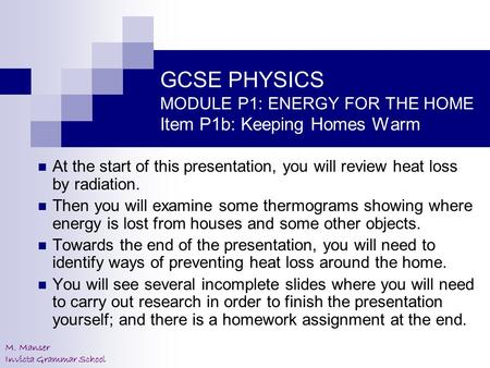 M. Manser Invicta Grammar School GCSE PHYSICS MODULE P1: ENERGY FOR THE HOME Item P1b: Keeping Homes Warm At the start of this presentation, you will review.