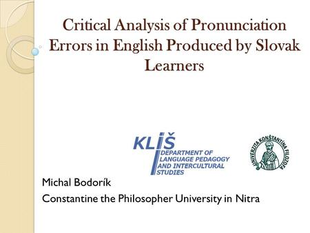 Critical Analysis of Pronunciation Errors in English Produced by Slovak Learners Michal Bodorík Constantine the Philosopher University in Nitra.