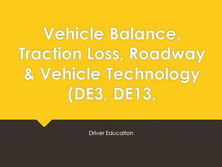 Vehicle Balance, Traction Loss, Roadway & Vehicle Technology (DE3, DE13, Driver Education.