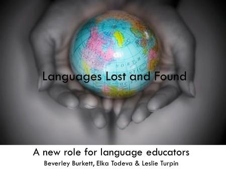 Languages Lost and Found A new role for language educators Beverley Burkett, Elka Todeva & Leslie Turpin Languages Lost and Found.