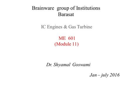Brainware group of Institutions Barasat IC Engines & Gas Turbine ME 601 (Module 11) Dr. Shyamal Goswami Jan – july 2016.