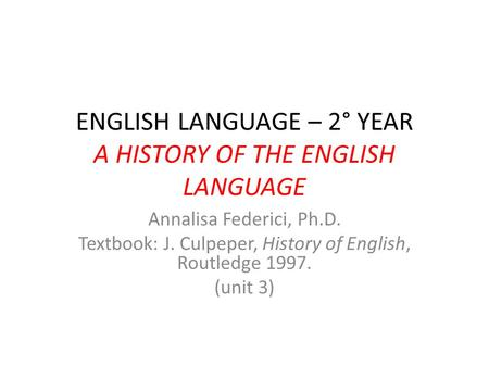ENGLISH LANGUAGE – 2° YEAR A HISTORY OF THE ENGLISH LANGUAGE Annalisa Federici, Ph.D. Textbook: J. Culpeper, History of English, Routledge 1997. (unit.