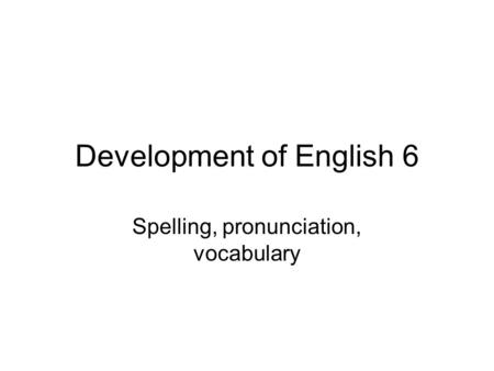 Development of English 6 Spelling, pronunciation, vocabulary.