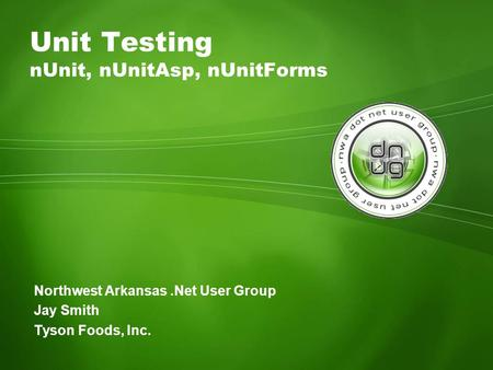 Northwest Arkansas.Net User Group Jay Smith Tyson Foods, Inc. Unit Testing nUnit, nUnitAsp, nUnitForms.