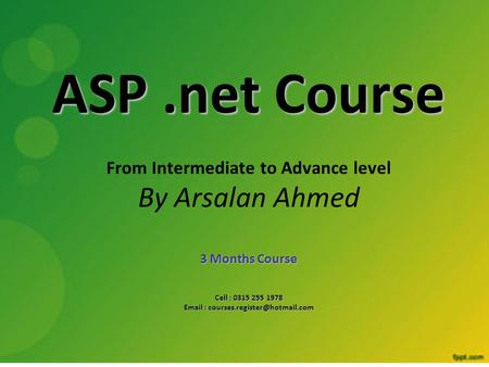 ASP.net Course From Intermediate to Advance level By Arsalan Ahmed 3 Months Course Cell : 0315 255 1978
