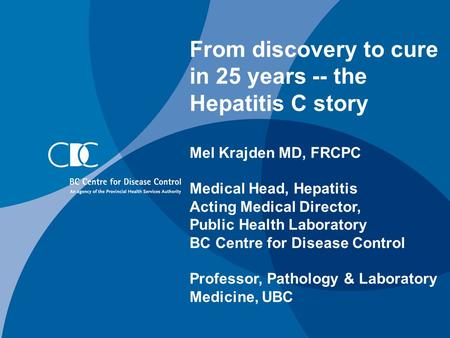 From discovery to cure in 25 years -- the Hepatitis C story Mel Krajden MD, FRCPC Medical Head, Hepatitis Acting Medical Director, Public Health Laboratory.