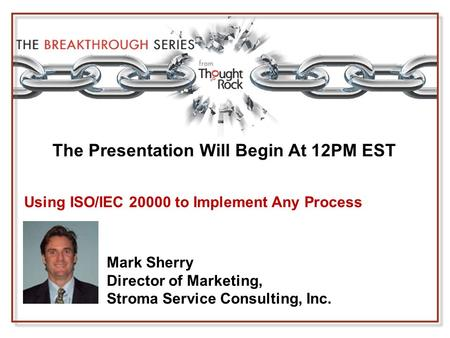 The Presentation Will Begin At 12PM EST Mark Sherry Director of Marketing, Stroma Service Consulting, Inc. Using ISO/IEC 20000 to Implement Any Process.