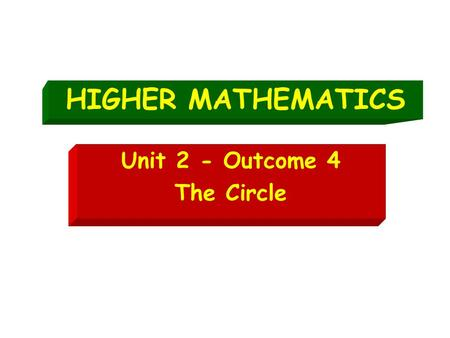 HIGHER MATHEMATICS Unit 2 - Outcome 4 The Circle.