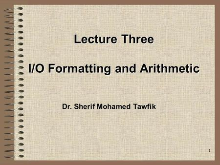 1 Lecture Three I/O Formatting and Arithmetic Dr. Sherif Mohamed Tawfik.