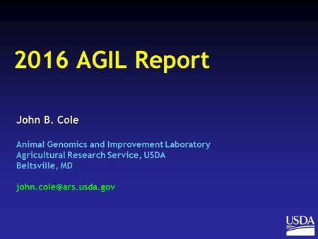 John B. Cole Animal Genomics and Improvement Laboratory Agricultural Research Service, USDA Beltsville, MD 2016 AGIL Report.