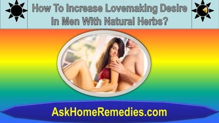 AskHomeRemedies.com Lack of lovemaking desire in men is one of the most common problem in today's world. Men who have trouble in maintaining an erection.