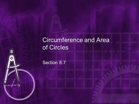 Circumference and Area of Circles Section 8.7. Goal Find the circumference and area of circles.