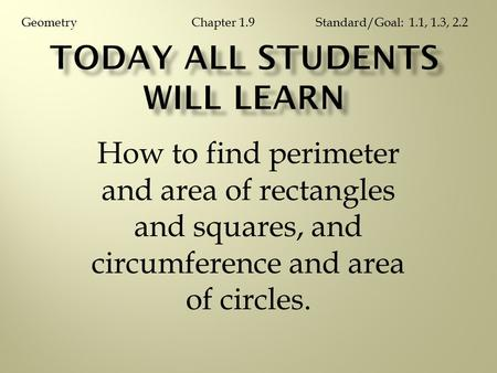 How to find perimeter and area of rectangles and squares, and circumference and area of circles. Chapter 1.9GeometryStandard/Goal: 1.1, 1.3, 2.2.