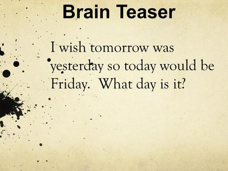 Brain Teaser I wish tomorrow was yesterday so today would be Friday. What day is it?